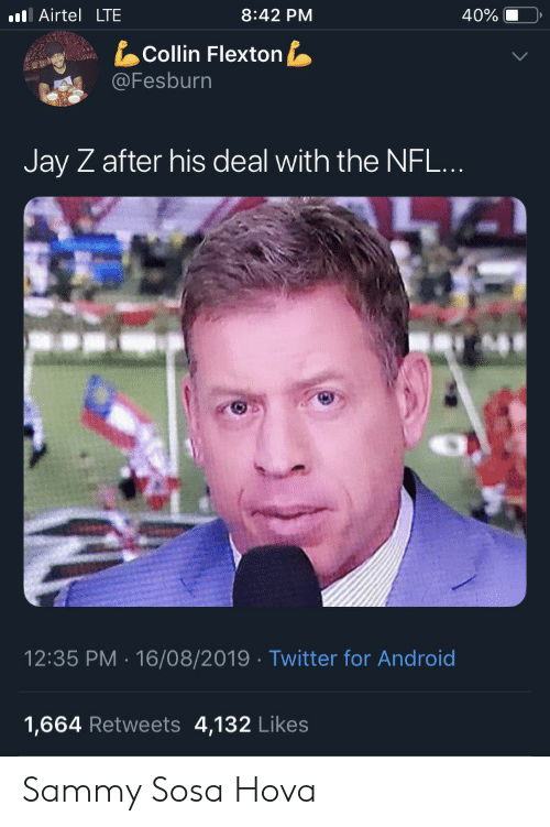 sammy: l Airtel LTE  8:42 PM  40%  Collin Flexton  @Fesburn  Jay Z after his deal with the NFL...  12:35 PM 16/08/2019 Twitter for Android  4,132 Likes  1,664 Retweets Sammy Sosa Hova