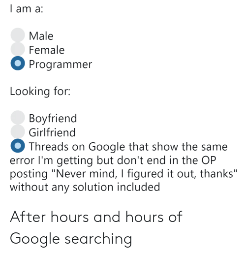 """never mind: l am a:  Male  Female  Programmer  Looking for:  Bovfriend  Girlfriend  Threads on Google that show the same  error I'm getting but don't end in the OP  posting """"Never mind, I figured it out, thanks""""  without any solution included After hours and hours of Google searching"""