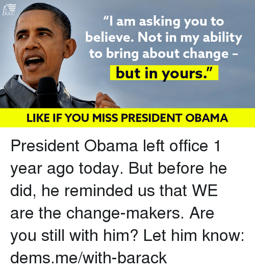 "Memes, Obama, and Office: ""l am asking you to  believe. Not in my ability  to bring about change  but in yours.  LIKE IF YOU MISS PRESIDENT OBAMA President Obama left office 1 year ago today. But before he did, he reminded us that WE are the change-makers.  Are you still with him? Let him know: dems.me/with-barack"