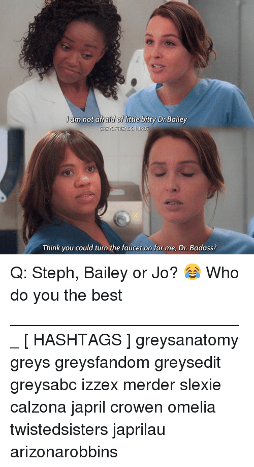 Memes, Best, and Badass: l am not afraid of little bitty Dr Bailey  Think you could turn the faucet on for me, Dr. Badass? Q: Steph, Bailey or Jo? 😂 Who do you the best __________________________ [ HASHTAGS ] greysanatomy greys greysfandom greysedit greysabc izzex merder slexie calzona japril crowen omelia twistedsisters japrilau arizonarobbins