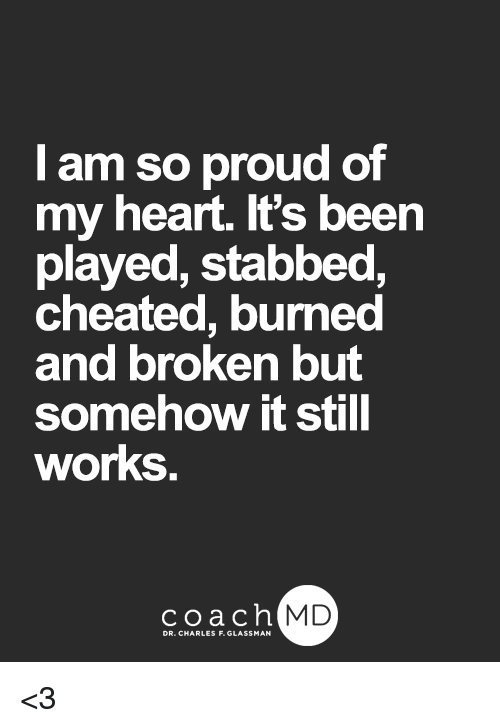 cheated: l am so proud of  my heart. It's been  played, stabbed,  cheated, burned  and broken but  Somehow it Stil  works  coachh  MD <3