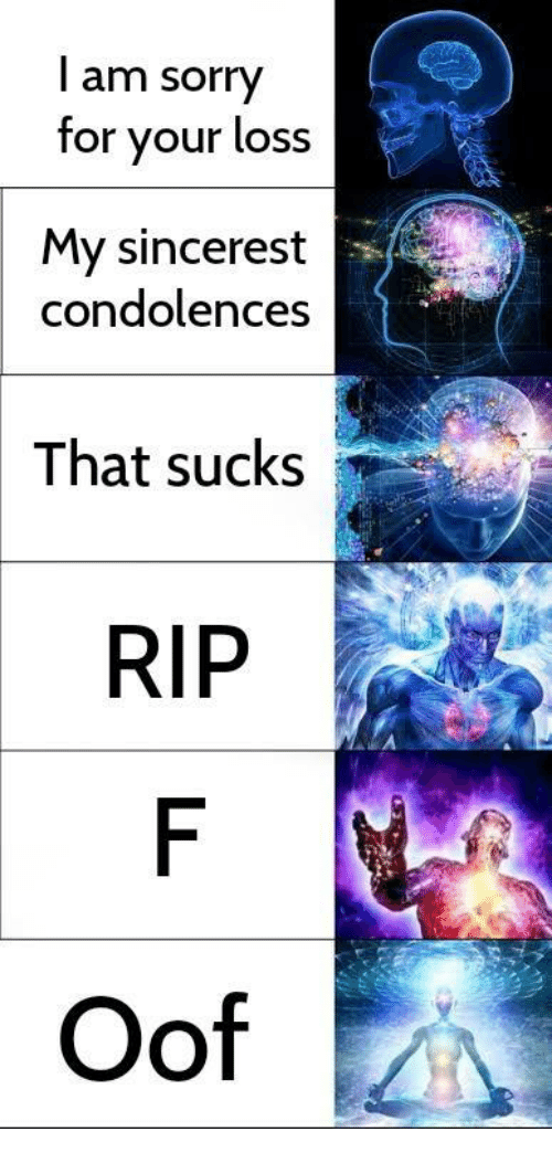 Sorry, Condolences, and Rip: l am sorry  for your loss  My sincerest  condolences  That sucks  RIP  Oof