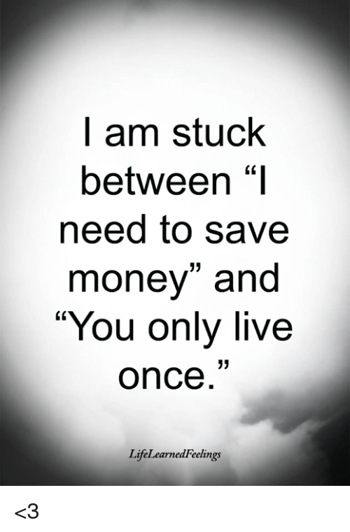 """Save Money: l am stuck  between """"I  need to save  money"""" and  You only live  once  LifeLearnedFeelings <3"""