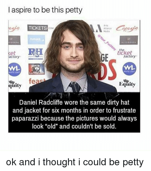 """factorial: l aspire to be this petty  Arts  TICKETS  Media  the  Factory  actory  feas  Egiuity  quity  Daniel Radcliffe wore the same dirty hat  and jacket for six months in order to frustrate  paparazzi because the pictures would always  look """"old"""" and couldn't  be sold. ok and i thought i could be petty"""