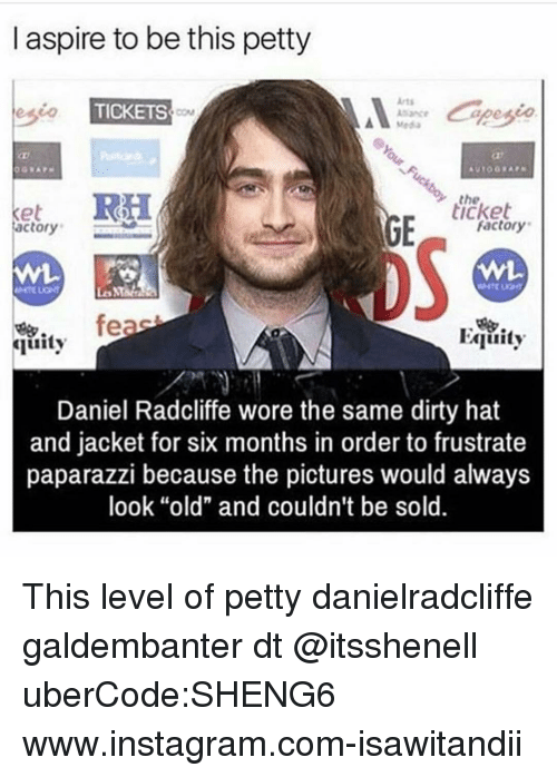 "Daniel Radcliffe, Instagram, and Memes: l aspire to be this petty  esio  TICKETS  RH  ticket  Ket  factory  Factory  feas  Equity  Guity  Daniel Radcliffe wore the same dirty hat  and jacket for six months in order to frustrate  paparazzi because the pictures would always  look ""old"" and couldn't be sold This level of petty danielradcliffe galdembanter dt @itsshenell uberCode:SHENG6 www.instagram.com-isawitandii"