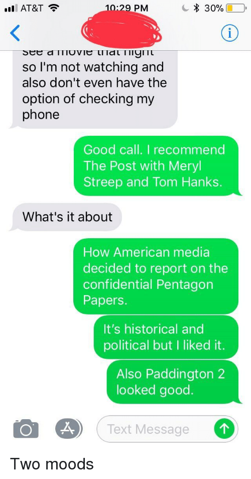 Phone, Tom Hanks, and American: l AT&T  10:29 PM  30%(10  so I'm not watching and  also don't even have the  option of checking my  phone  Good call. I recommend  The Post with Meryl  Streep and Tom Hanks.  What's it about  How American media  decided to report on the  confidential Pentagon  Papers.  It's historical and  political but I liked it.  Also Paddington 2  looked good  Text Message