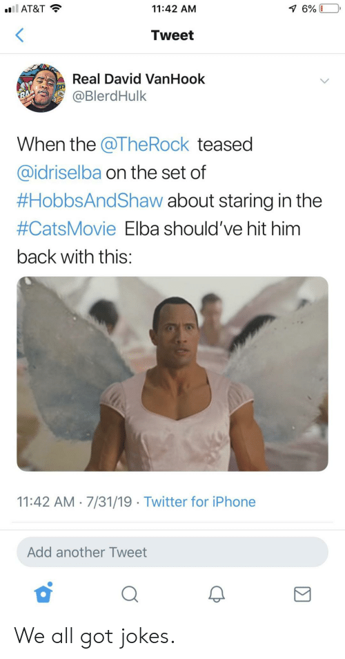 got jokes: l AT&T  11:42 AM  7 6%  Tweet  Real David VanHook  @BlerdHulk  RA  When the @The Rock teased  @idriselba on the set of  #HobbsAndShaw about staring in the  #CatsMovie Elba should've hit him  back with this:  11:42 AM 7/31/19 Twitter for iPhone  Add another Tweet We all got jokes.