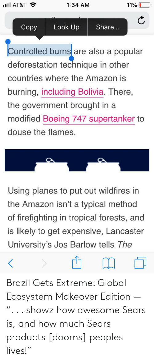 """douse: l AT&T  11% I  1:54 AM  Look Up  Copy  Share...  Controlled burns are also a popular  deforestation technique in other  countries where the Amazon is  burning, including Bolivia. There,  the government brought in a  modified Boeing 747 supertanker to  douse the flames.  Using planes to put out wildfires in  the Amazon isn't a typical method  of firefighting in tropical forests, and  is likely to get expensive, Lancaster  University's Jos Barlow tells The Brazil Gets Extreme: Global Ecosystem Makeover Edition — """". . . showz how awesome Sears is, and how much Sears products [dooms] peoples lives!"""""""
