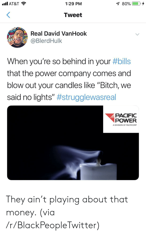 "division: .l AT&T  80%  1:29 PM  Tweet  Real David VanHook  @BlerdHulk  RA  When you're so behind in your #bills  that the power company comes and  blow out your candles like ""Bitch,  said no lights"" #strugglewasreal  PACIFIC  POWER  A DIVISION OF PACIFICORP They ain't playing about that money. (via /r/BlackPeopleTwitter)"