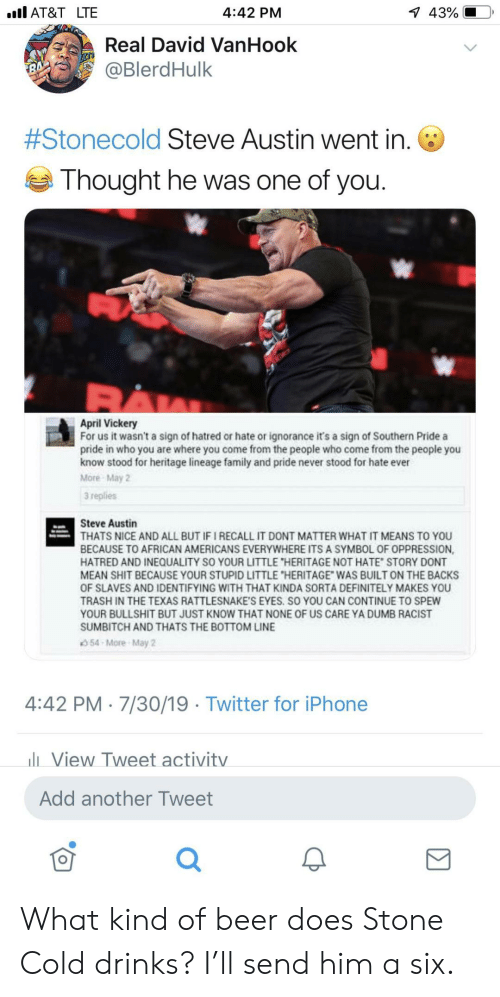 "Hatred: l AT&T LTE  1 43%  4:42 PM  Real David VanHook  @BlerdHulk  7  #Stonecold Steve Austin went in.  Thought he was one of you.  April Vickery  For us it wasn't a sign of hatred or hate or ignorance it's a sign of Southern Pride a  pride in who you are where you come from the people who come from the people you  know stood for heritage lineage family and pride never stood for hate ever  More May 2  3 replies  Steve Austin  THATS NICE AND ALL BUT IF I RECALL IT DONT MATTER WHAT IT MEANS TO YOU  BECAUSE TO AFRICAN AMERICANS EVERYWHERE ITS A SYMBOL OF OPPRESSION,  HATRED AND INEQUALITY SO YOUR LITTLE ""HERITAGE NOT HATE STORY DONT  MEAN SHIT BECAUSE YOUR STUPID LITTLE ""HERITAGE WAS BUILT ON THE BACKS  OF SLAVES AND IDENTIFYING WITH THAT KINDA SORTA DEFINITELY MAKES YOU  TRASH IN THE TEXAS RATTLESNAKE'S EYES. SO YOU CAN CONTINUE TO SPEW  YOUR BULLSHIT BUT JUST KNOW THAT NONE OF US CARE YA DUMB RACIST  SUMBITCH AND THATS THE BOTTOM LINE  54-More-May 2  4:42 PM 7/30/19 Twitter for iPhone  lView Tweet activitv  Add another Tweet What kind of beer does Stone Cold drinks? I'll send him a six."