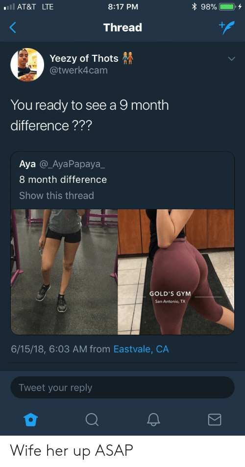 Yeezy: l AT&T LTE  8:17 PM  Thread  Yeezy of Thots  @twerk4cam  II In  You ready to see a 9 month  difference???  Aya @_AyaPapaya_  8 month difference  Show this thread  GOLD'S GYM  San Antonio, TX  6/15/18, 6:03 AM from Eastvale, CA  Tweet your reply Wife her up ASAP