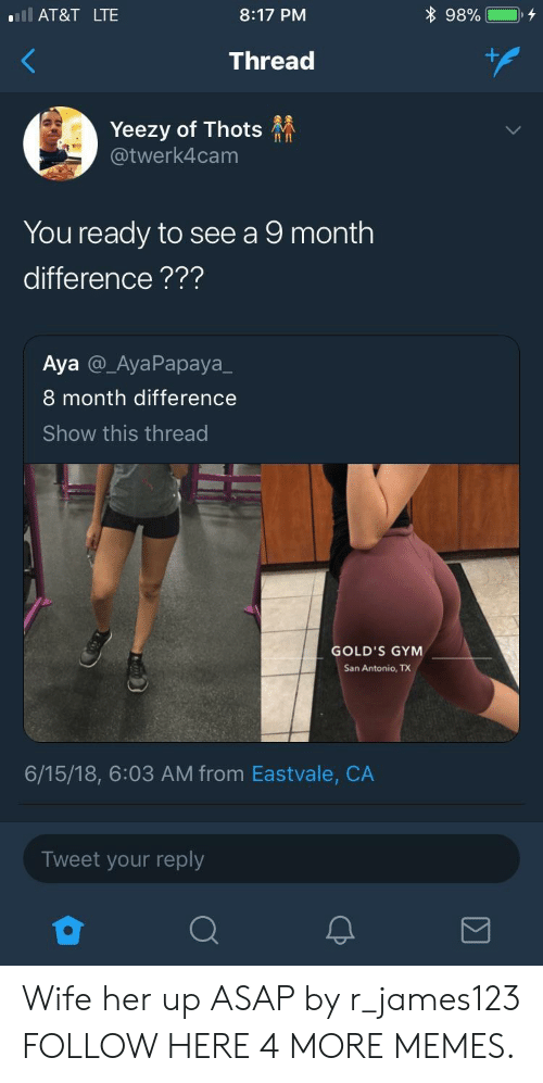 Yeezy: l AT&T LTE  8:17 PM  Thread  Yeezy of Thots  @twerk4cam  II In  You ready to see a 9 month  difference???  Aya @_AyaPapaya_  8 month difference  Show this thread  GOLD'S GYM  San Antonio, TX  6/15/18, 6:03 AM from Eastvale, CA  Tweet your reply Wife her up ASAP by r_james123 FOLLOW HERE 4 MORE MEMES.