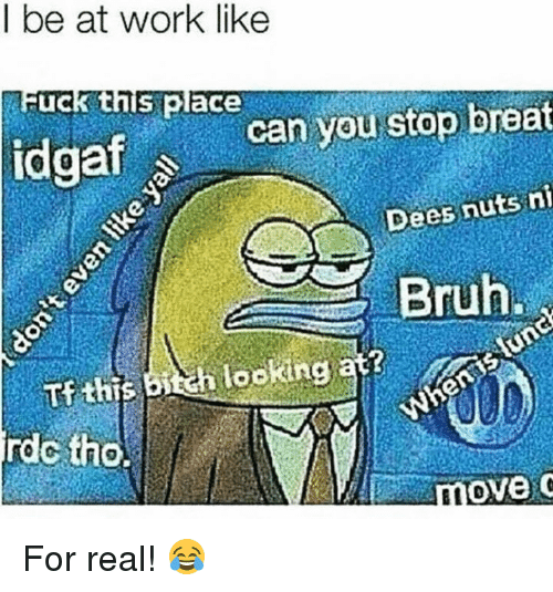 Bruh, Work, and Fuck: l be at work like  Fuck this place  idgafcan you stop breat  Dees nuts n  Bruh  lookin  rdc tho.  ove For real! 😂