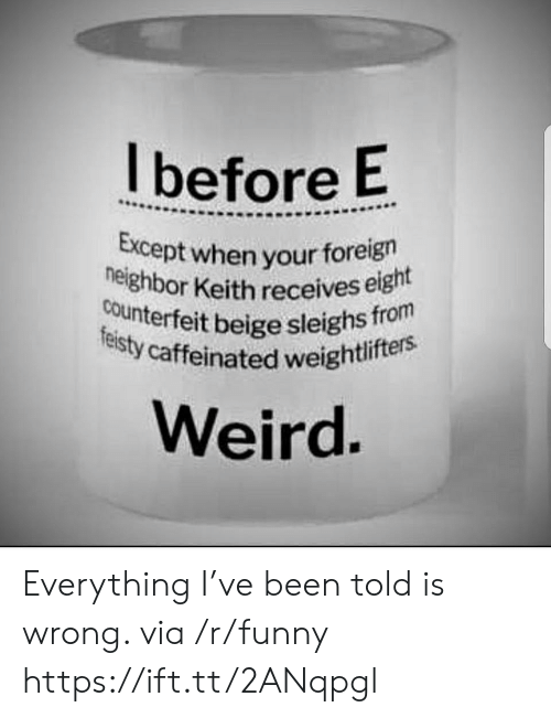 caffeinated: l before E  pt when your foreign  or Keith receives eight  neighbor Keitrlite  counterfeit beige sleighs  y caffeinated weightlifters  Weird Everything I've been told is wrong. via /r/funny https://ift.tt/2ANqpgl