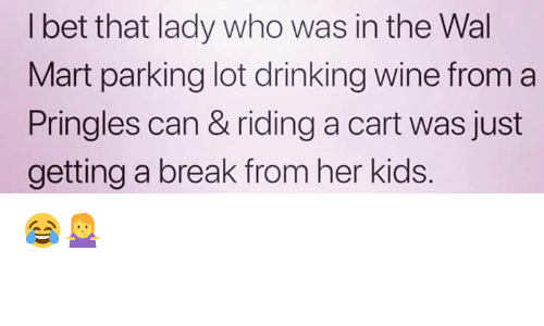 wal mart: l bet that lady who was in the Wal  Mart parking lot drinking wine from a  Pringles can & riding a cart was just  getting a break from her kids. 😂🤷♀️