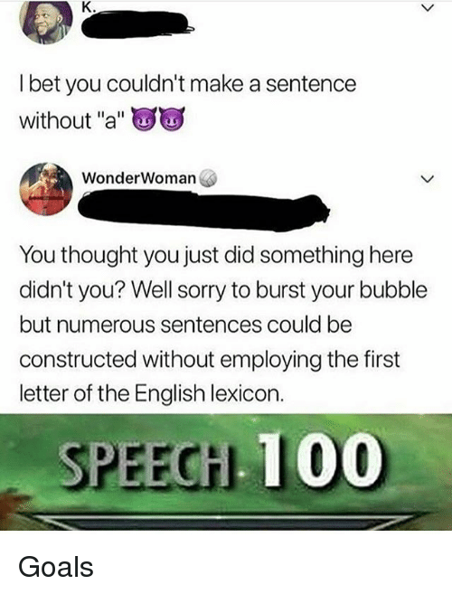 """Anaconda, Goals, and Memes: l bet you couldn't make a sentence  without """"a""""  WonderWoman  You thought you just did something here  didn't you? Well sorry to burst your bubble  but numerous sentences could be  constructed without employing the first  letter of the English lexicon.  PEEGHL 100 Goals"""