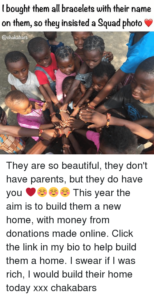 Beautiful, Click, and Memes: l bought them all bracelets with their name  on them, so they insisted a Squad photo  @chakabars They are so beautiful, they don't have parents, but they do have you ❤️☺️☺️☺️ This year the aim is to build them a new home, with money from donations made online. Click the link in my bio to help build them a home. I swear if I was rich, I would build their home today xxx chakabars