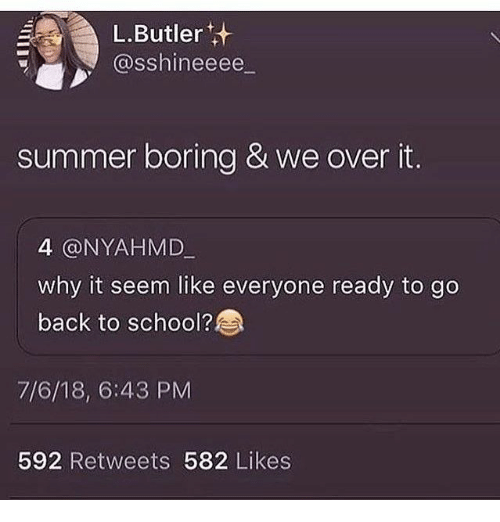School, Summer, and Back: L.Butler  @sshineeee  summer boring & we over it.  4 @NYAHMD  why it seem like everyone ready to go  back to school?  7/6/18, 6:43 PM  592 Retweets 582 Likes