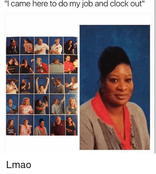 """Clock, Funny, and Lmao: """"l came here to do my job and clock out""""  1 Lmao"""