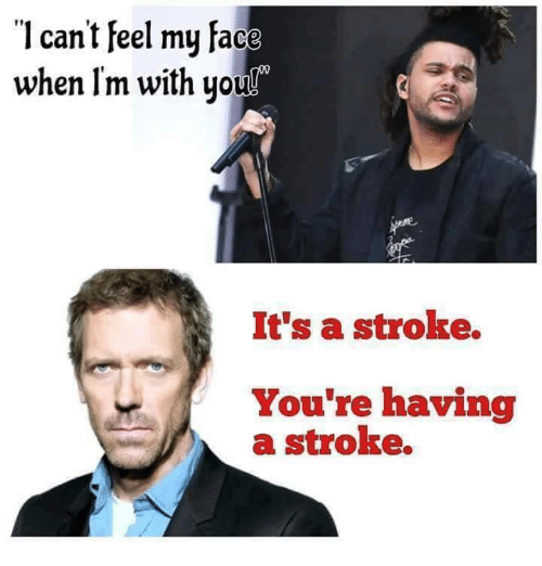 Can't Feel My Face: l can't Feel my face  when Im with you  It's a stroke.  You're having  a stroke.