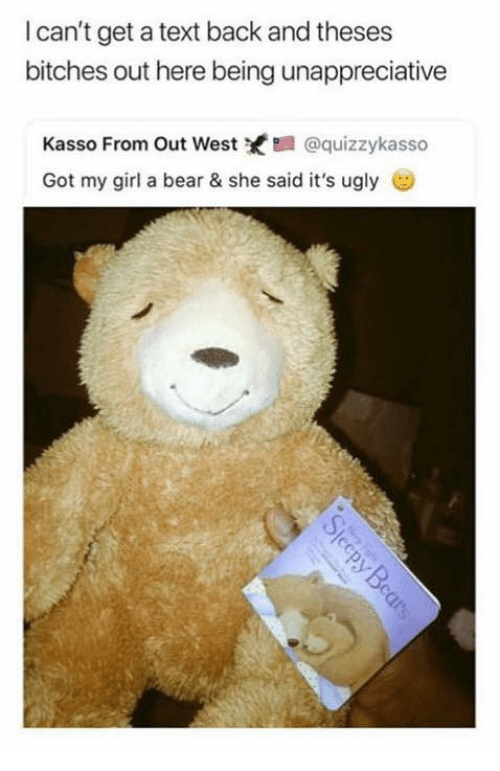 Cant Get A Text Back: l can't get a text back and theses  bitches out here being unappreciative  Kasso From Out West@quizzykasso  Got my girl a bear & she said it's ugly ︶