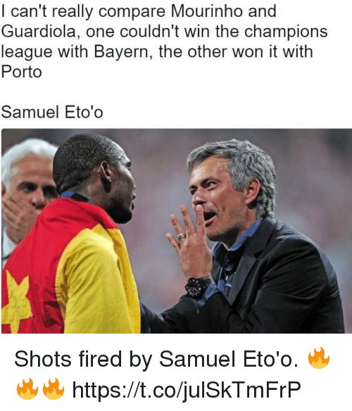 Soccer, Champions League, and Bayern: l can't really compare Mourinho and  Guardiola, one couldn't win the champions  league with Bayern, the other won it with  Porto  Samuel Eto'o Shots fired by Samuel Eto'o. 🔥🔥🔥 https://t.co/julSkTmFrP