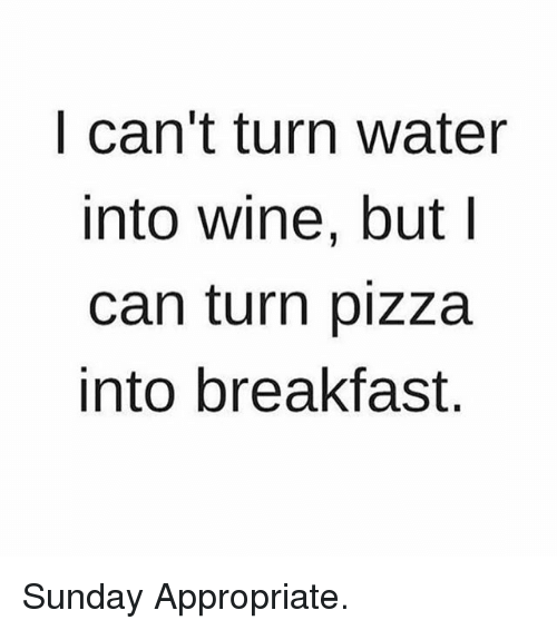 Memes, Pizza, and Wine: l can't turn Water  into wine, but l  can turn pizza  into breakfast. Sunday Appropriate.