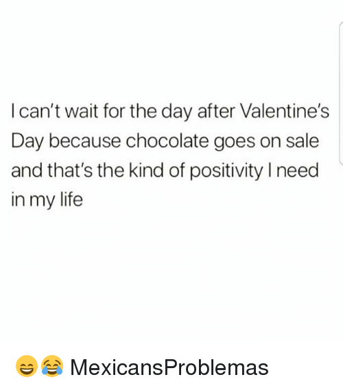 Life, Memes, and Valentine's Day: l can't wait for the day after Valentine's  Day because chocolate goes on sale  and that's the kind of positivity Ineed  in my life 😄😂 MexicansProblemas