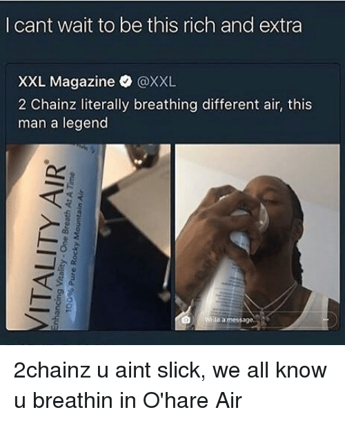 Memes, Slick, and 2chainz: l cant wait to be this rich and extra  XXL Magazine @XXL  2 Chainz literally breathing different air, this  man a legend  ito a message. 2chainz u aint slick, we all know u breathin in O'hare Air
