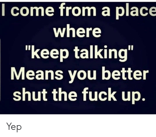"Keep Talking: l come from a place  where  ""keep talking""  Means you better  shut the fuck up. Yep"
