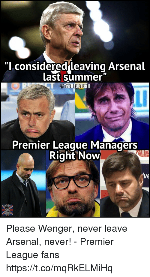 "Arsenal, Memes, and Premier League: ""l considered leaving Arsenal  Last summer  0  ourolifoothall  Ll  Premier Leaque Managers  Right Now  VE Please Wenger, never leave Arsenal, never! - Premier League fans https://t.co/mqRkELMiHq"