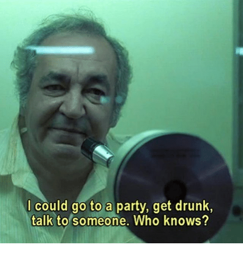 Drunk, Party, and Who: l could go to a party, get drunk,  talk to someone. Who knows?