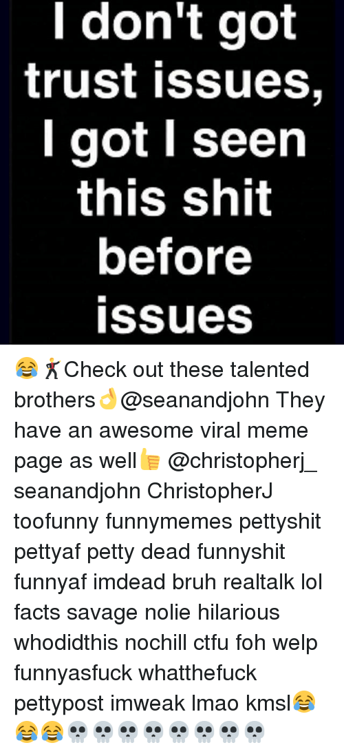 ctfu: l don't got  trust issues,  got seen  this shit  before  issues 😂🕺Check out these talented brothers👌@seanandjohn They have an awesome viral meme page as well👍 @christopherj_ seanandjohn ChristopherJ toofunny funnymemes pettyshit pettyaf petty dead funnyshit funnyaf imdead bruh realtalk lol facts savage nolie hilarious whodidthis nochill ctfu foh welp funnyasfuck whatthefuck pettypost imweak lmao kmsl😂😂😂💀💀💀💀💀💀💀💀