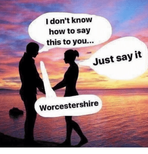 Say It, How To, and How: l don't know  how to say  this to you...  Just say it  Worcestershire