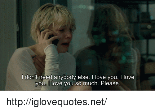 love you so much: l don't need anybody else. I love you. I love  vou. I love you so much. Please http://iglovequotes.net/