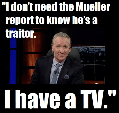 "Traitor, Hes, and  /Tv/ : ""l don't need the Mueller  report to Know he's a  traitor.  I have a TV."""