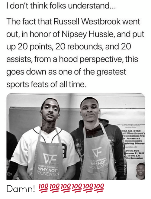 Russell Westbrook: l don't think folks understand...  The fact that Russell Westbrook went  out, in honor of Nipsey Hussle, and put  up 20 points, 20 rebounds, and 20  assists, from a hood perspective, this  goes down as one of the greatest  sports feats of all time  DA ALL-STAR  giving Dinner  Owens Park  21, 2016  to 6:00 pm.  WYN  WHY NOT Damn! 💯💯💯💯💯💯