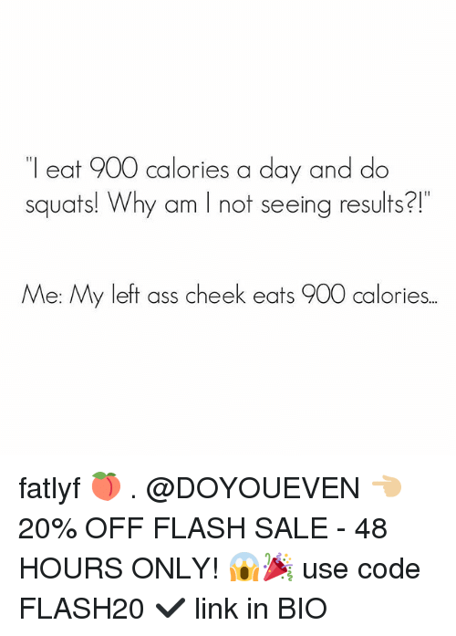 Ass, Gym, and Link: l eat 900 calories a day and do  squats! Why am I not seeing results?!  Me: My left ass cheek eats 900 calories.. fatlyf 🍑 . @DOYOUEVEN 👈🏼 20% OFF FLASH SALE - 48 HOURS ONLY! 😱🎉 use code FLASH20 ✔️ link in BIO
