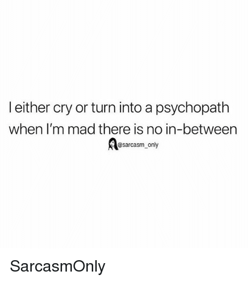 Funny, Memes, and Mad: l either cry or turn into a psychopath  when I'm mad there is no in-between  @sarcasm_only SarcasmOnly