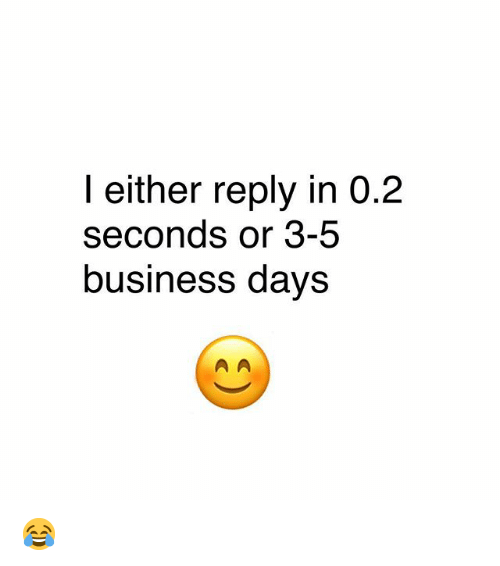 Memes, Business, and 🤖: l either reply in 0.2  seconds or 3-5  business davs 😂