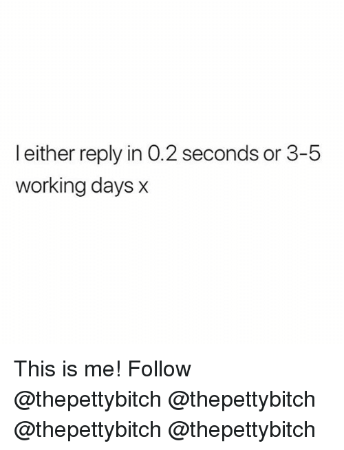 Memes, 🤖, and Working: l either reply in 0.2 seconds or 3-5  working days x This is me! Follow @thepettybitch @thepettybitch @thepettybitch @thepettybitch