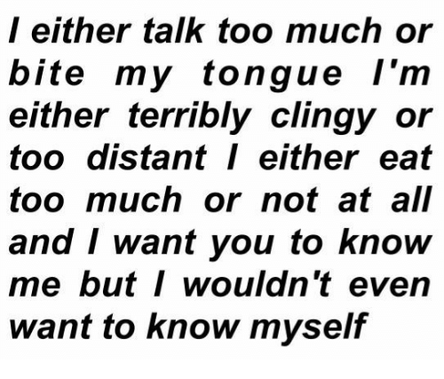 Eat Too Much: l either talk too much or  bite my tongue l'm  either terribly clingy or  too distant either eat  too much or not at all  and I want you to know  me butI wouldn't even  want to know myself