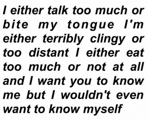 terribly: l either talk too much or  bite my tongue l'm  either terribly clingy or  too distant either eat  too much or not at all  and I want you to know  me butI wouldn't even  want to know myself