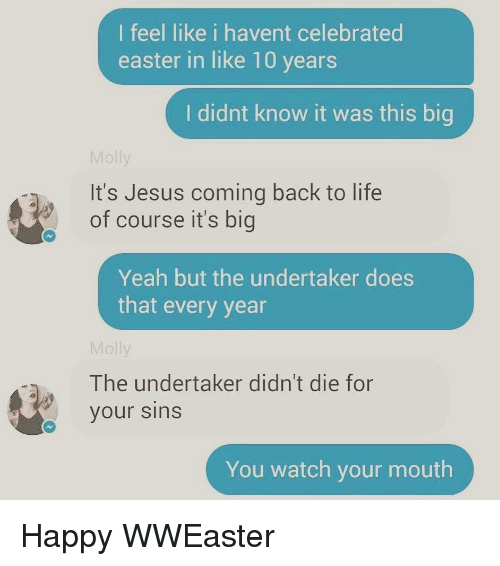 The Undertaker: l feel like i havent celebrated  easter in like 10 years  I didnt know it was this big  Molly  It's Jesus coming back to life  of course it's big  Yeah but the undertaker does  that every year  Molly  The undertaker didn't die for  your sins  You watch your mouth <p>Happy WWEaster</p>