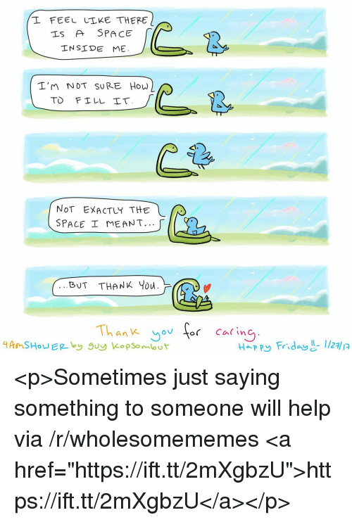 """Friday, Happy, and Help: L FEEL LLKE THERE  Is A SPACE  INSIDE ME.  2  I'm NoT SURE How  NoT EXACTLY THE  SPACE ME ANT.  BUT THANK Ybu.  Thank yorCaing  Happy Friday -I/27 <p>Sometimes just saying something to someone will help via /r/wholesomememes <a href=""""https://ift.tt/2mXgbzU"""">https://ift.tt/2mXgbzU</a></p>"""