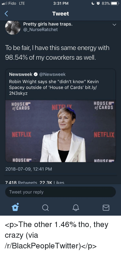 """Blackpeopletwitter, Crazy, and Energy: l Fido LTE  3:31 PM  Tweet  Pretty girls have traps.  @_NurseRatchet  To be fair, I have this same energy with  98.54% of my coworkers as well  Newsweek e》 @Newsweek  Robin Wright says she """"didn't know"""" Kevin  Spacey outside of 'House of Cards' bit.ly/  2N3skyz  HOUSE  of CARDS  HOUSE  of CARDS  NETFLIX  NETFLIX  HOUSE  2018-07-09, 12:41 PM  7 418 Retweets 22.3K I ikes  Tweet your reply <p>The other 1.46% tho, they crazy (via /r/BlackPeopleTwitter)</p>"""