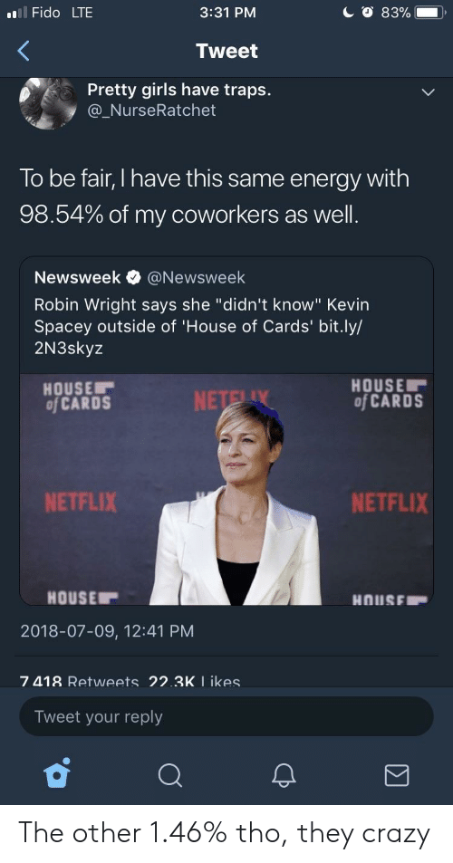 """House of Cards: l Fido LTE  3:31 PM  Tweet  Pretty girls have traps.  @_NurseRatchet  To be fair, I have this same energy with  98.54% of my coworkers as well  Newsweek e》 @Newsweek  Robin Wright says she """"didn't know"""" Kevin  Spacey outside of 'House of Cards' bit.ly/  2N3skyz  HOUSE  of CARDS  HOUSE  of CARDS  NETFLIX  NETFLIX  HOUSE  2018-07-09, 12:41 PM  7 418 Retweets 22.3K I ikes  Tweet your reply The other 1.46% tho, they crazy"""