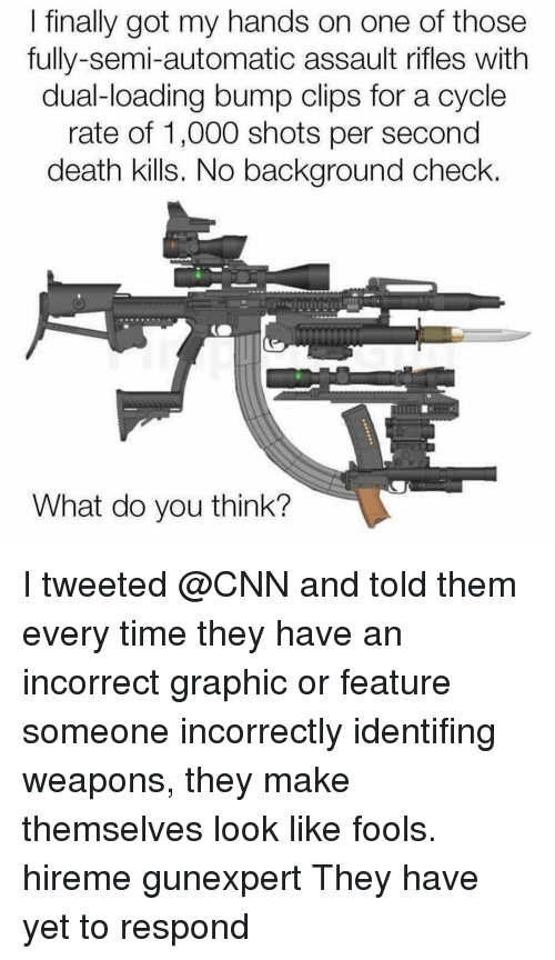 Assault Rifles: l finally got my hands on one of those  fully-semi-automatic assault rifles with  dual-loading bump clips for a cycle  rate of 1,000 shots per second  death kills. No background check.  What do you think? I tweeted @CNN and told them every time they have an incorrect graphic or feature someone incorrectly identifing weapons, they make themselves look like fools. hireme gunexpert They have yet to respond