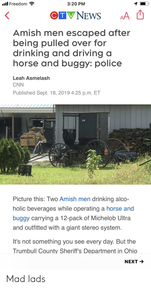 drinking and driving: l Freedom  3:20 PM  CTVNEWS  AA  Amish men escaped after  being pulled over for  drinking and driving a  horse and buggy: police  Leah Asmelash  CNN  Published Sept. 18, 2019 4:25 p.m. ET  Picture this: Two Amish men drinking alco-  holic beverages while operating a horse and  buggy carrying a 12-pack of Michelob Ultra  and outfitted with a giant stereo system.  It's not something you see every day. But the  Trumbull County Sheriff's Department in Ohio  NEXT Mad lads
