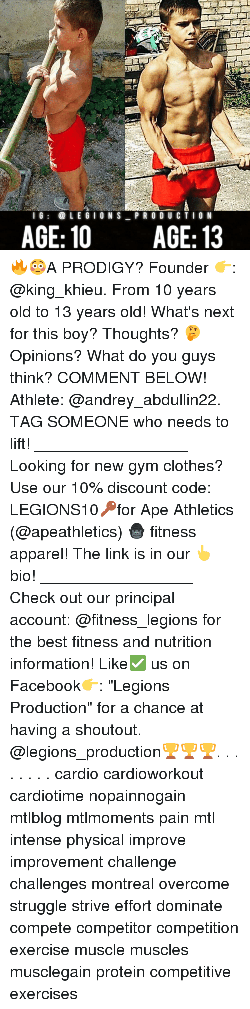 "physic: l G  LEGION S  PRO DU CTION  AGE: 10 AGE: 13 🔥😳A PRODIGY? Founder 👉: @king_khieu. From 10 years old to 13 years old! What's next for this boy? Thoughts? 🤔Opinions? What do you guys think? COMMENT BELOW! Athlete: @andrey_abdullin22. TAG SOMEONE who needs to lift! _________________ Looking for new gym clothes? Use our 10% discount code: LEGIONS10🔑for Ape Athletics (@apeathletics) 🦍 fitness apparel! The link is in our 👆 bio! _________________ Check out our principal account: @fitness_legions for the best fitness and nutrition information! Like✅ us on Facebook👉: ""Legions Production"" for a chance at having a shoutout. @legions_production🏆🏆🏆. . . . . . . . cardio cardioworkout cardiotime nopainnogain mtlblog mtlmoments pain mtl intense physical improve improvement challenge challenges montreal overcome struggle strive effort dominate compete competitor competition exercise muscle muscles musclegain protein competitive exercises"
